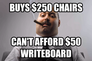 Buys $250 chairs