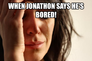 when Jonathon says he's bored!