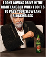 i dont always drive in the right lane but when i do it s to pass your slow lane blocking ass