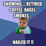 SNOWING.....RETIRED, COFFEE, BAGEL, SMOKES....