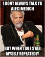 I dont always talk to Alec  Medich